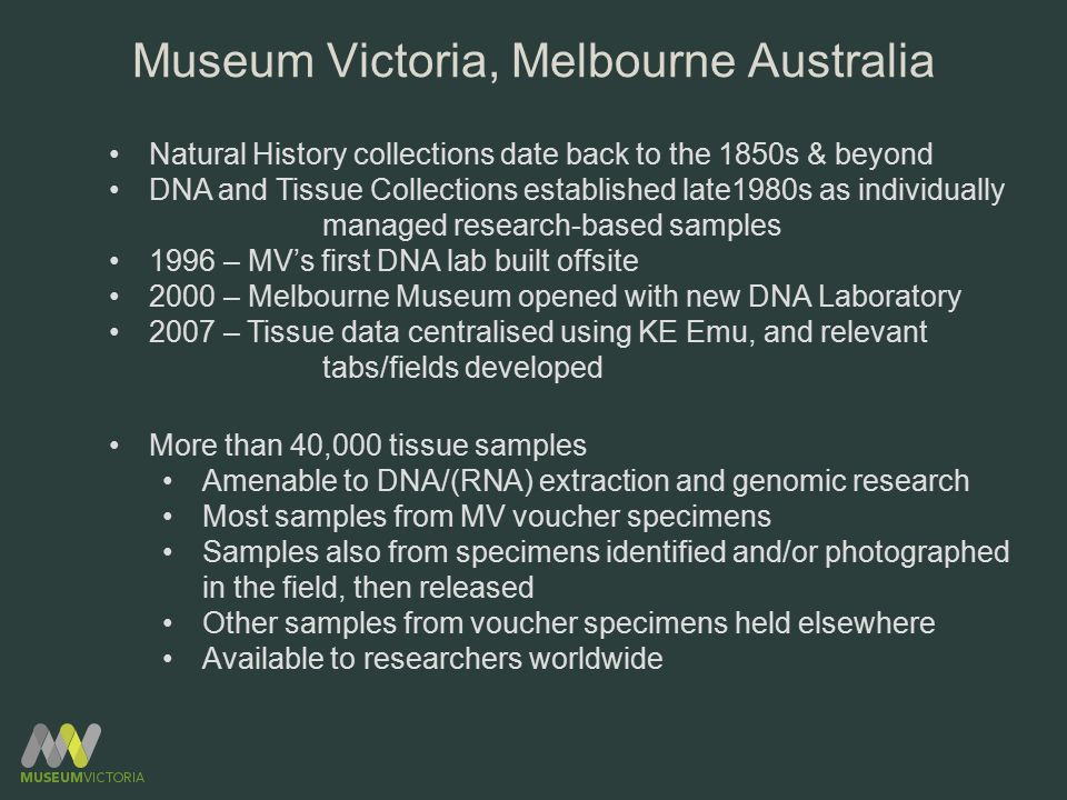Natural History collections date back to the 1850s & beyond DNA and Tissue Collections established late1980s as individually managed research-based samples 1996 – MV's first DNA lab built offsite 2000 – Melbourne Museum opened with new DNA Laboratory 2007 – Tissue data centralised using KE Emu, and relevant tabs/fields developed More than 40,000 tissue samples Amenable to DNA/(RNA) extraction and genomic research Most samples from MV voucher specimens Samples also from specimens identified and/or photographed in the field, then released Other samples from voucher specimens held elsewhere Available to researchers worldwide Museum Victoria, Melbourne Australia