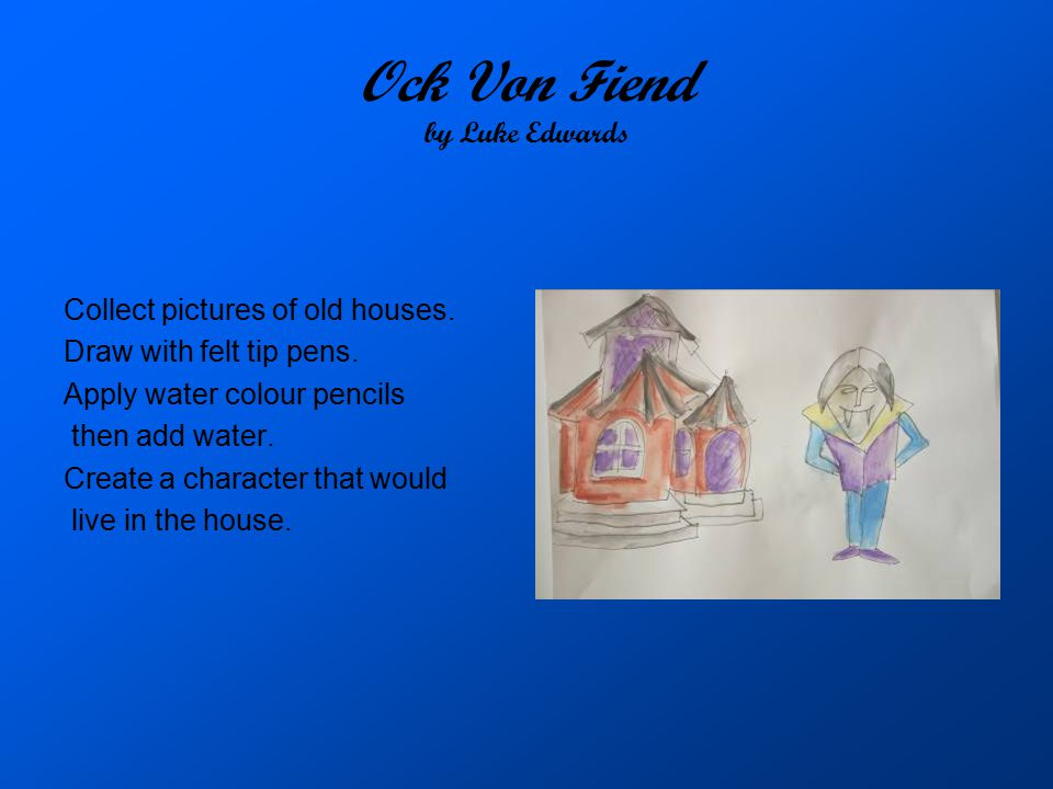 Ock Von Fiend by Luke Edwards Collect pictures of old houses. Draw with felt tip pens. Apply water colour pencils then add water. Create a character t