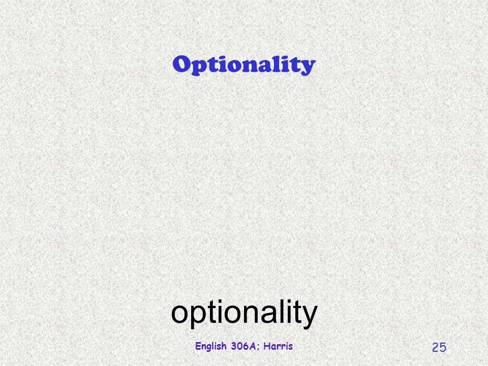 English 306A; Harris 25 Optionality optionality