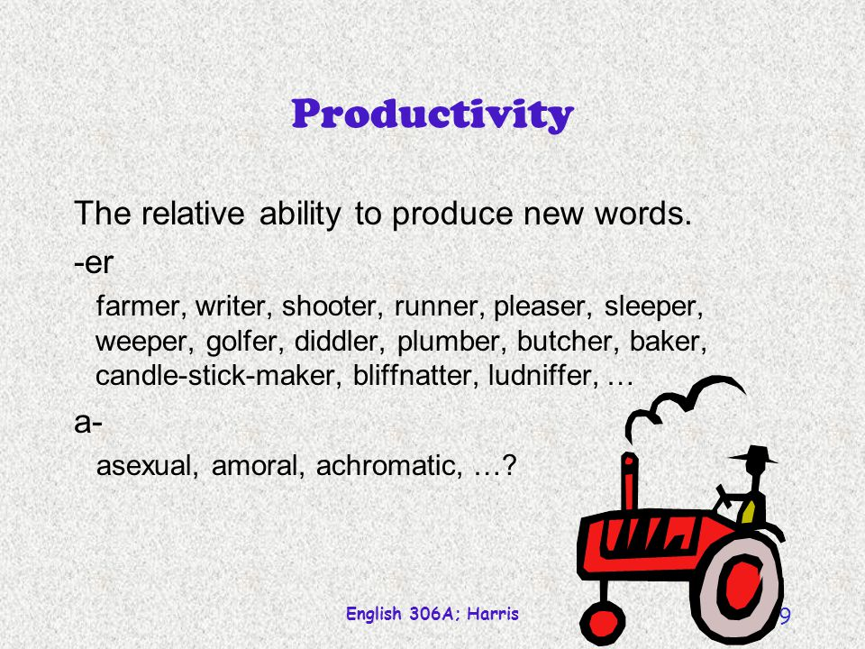 English 306A; Harris 9 Productivity The relative ability to produce new words.