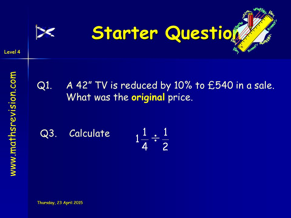"""Level 4 Thursday, 23 April 2015Thursday, 23 April 2015Thursday, 23 April 2015Thursday, 23 April 2015 Starter Questions Q1.A 42"""" TV is reduced by 10% t"""