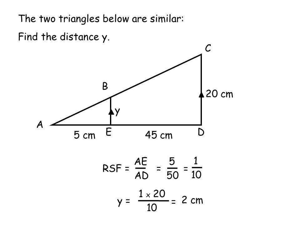 A B C DE 20 cm 45 cm5 cm y The two triangles below are similar: Find the distance y. RSF = 50 5 = AD AE 10 1 x 20 y = = 2 cm 10 1 =