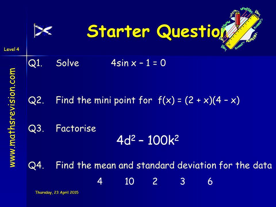 Level 4 Thursday, 23 April 2015Thursday, 23 April 2015Thursday, 23 April 2015Thursday, 23 April 2015 Starter Questions Q1.Solve4sin x – 1 = 0 Q3.Facto