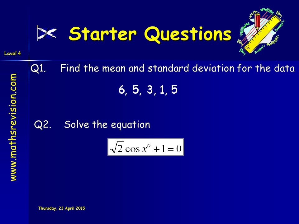 Level 4 Thursday, 23 April 2015Thursday, 23 April 2015Thursday, 23 April 2015Thursday, 23 April 2015 Starter Questions Q1.Find the mean and standard deviation for the data Q2.Solve the equation www.mathsrevision.com