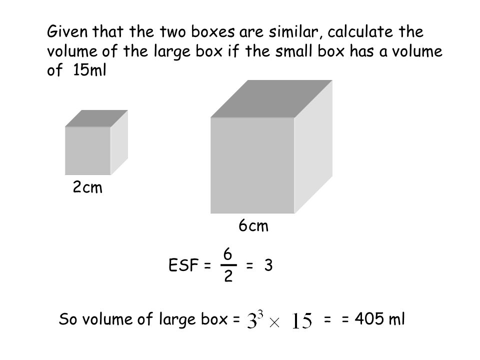 2cm 6cm Given that the two boxes are similar, calculate the volume of the large box if the small box has a volume of 15ml ESF = So volume of large box == 405 ml = 2 6 =3
