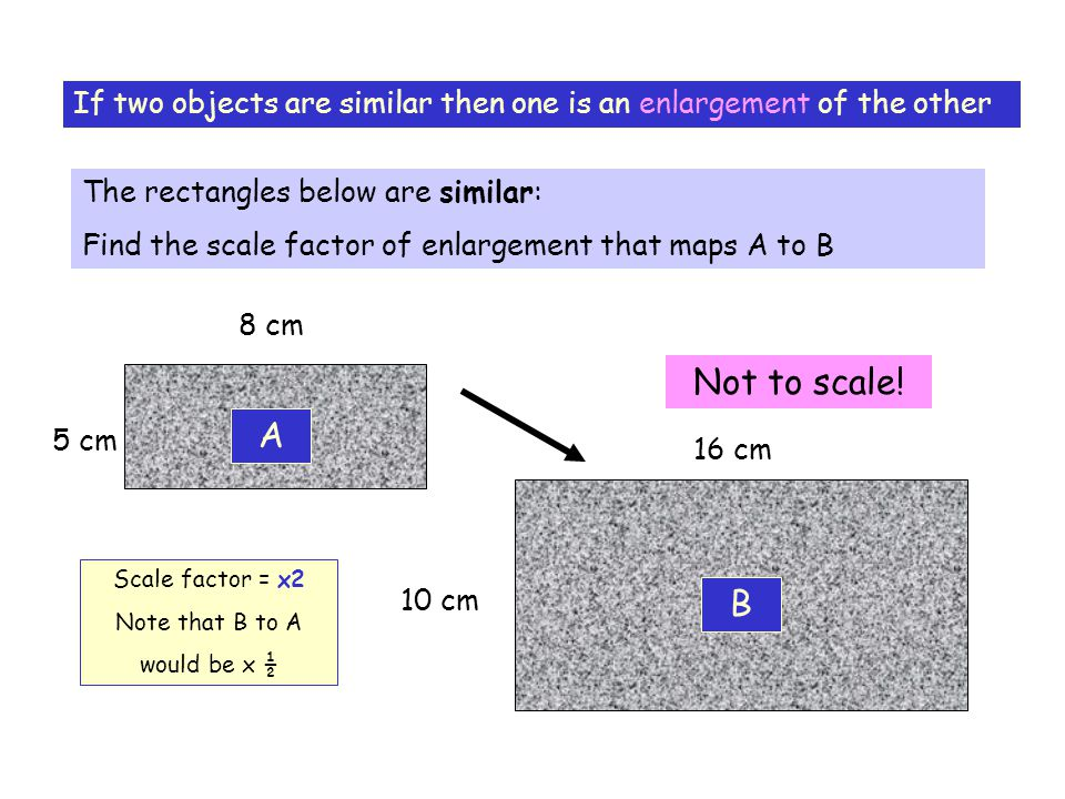 If two objects are similar then one is an enlargement of the other The rectangles below are similar: Find the scale factor of enlargement that maps A to B A B 8 cm 16 cm 5 cm 10 cm Not to scale.