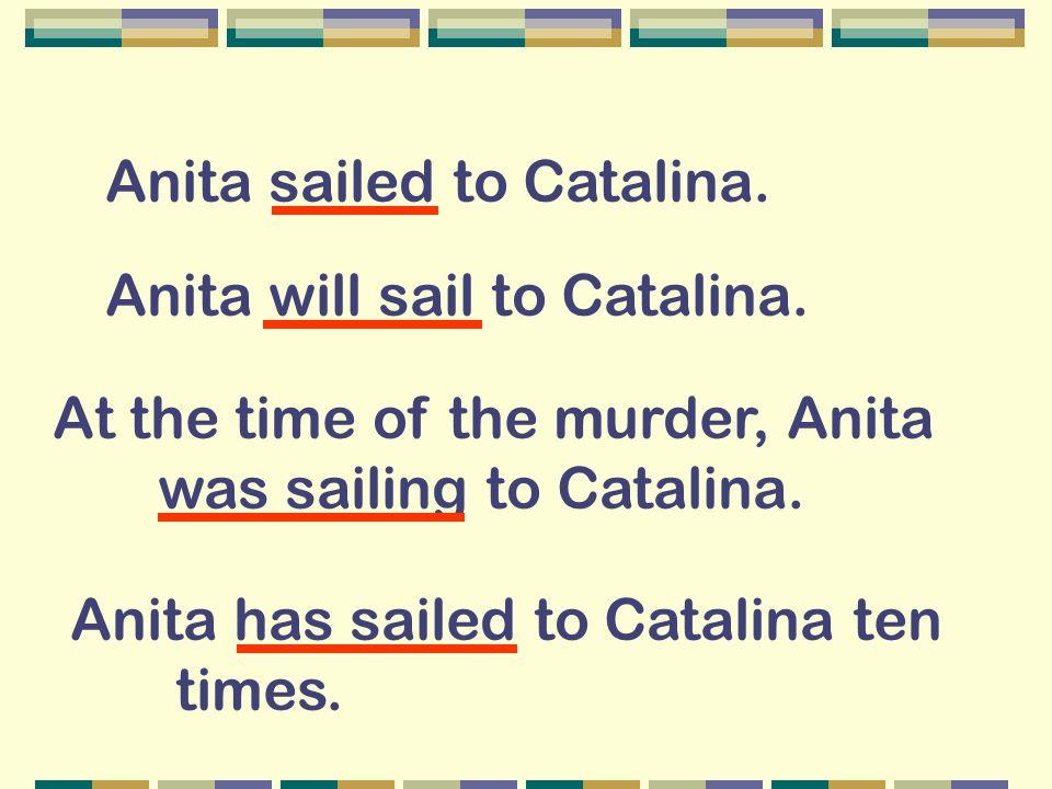 Anita sailed to Catalina. Anita will sail to Catalina. At the time of the murder, Anita was sailing to Catalina. Anita has sailed to Catalina ten time