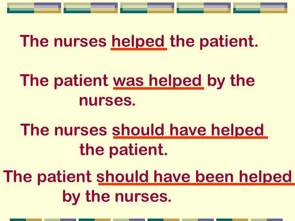 The nurses helped the patient. The patient was helped by the nurses.