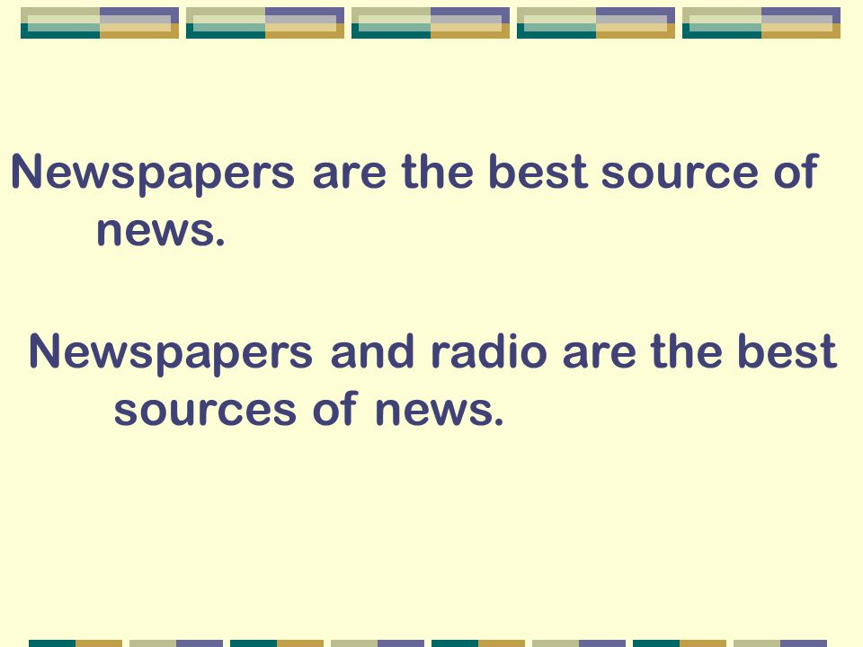 Newspapers are the best source of news. Newspapers and radio are the best sources of news.