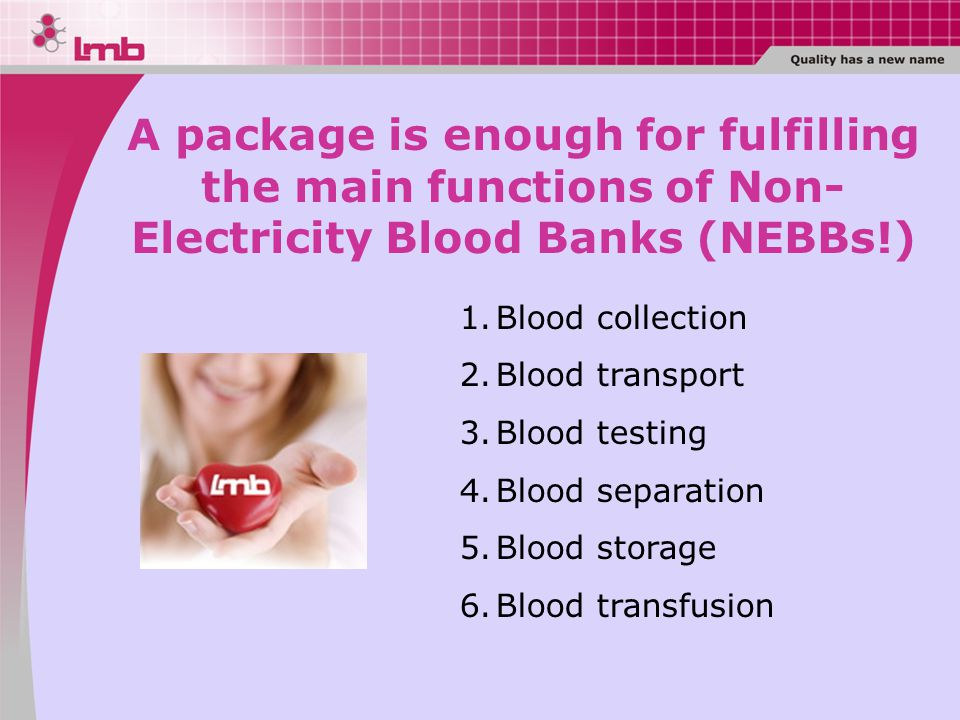 1.Blood collection 2.Blood transport 3.Blood testing 4.Blood separation 5.Blood storage 6.Blood transfusion A package is enough for fulfilling the main functions of Non- Electricity Blood Banks (NEBBs!)