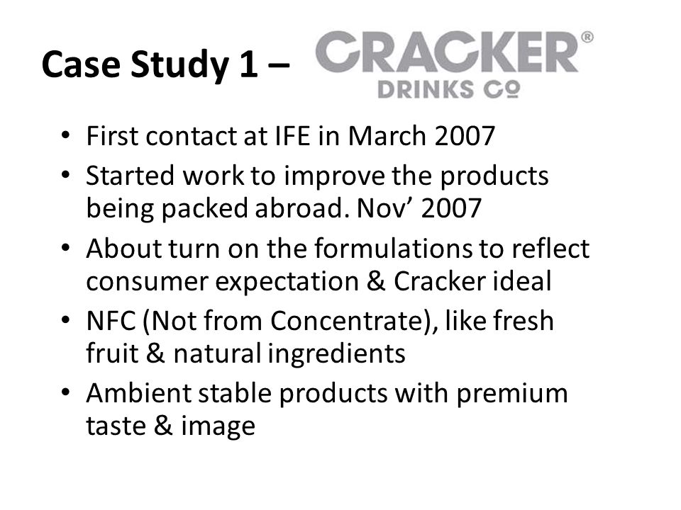 Case Study 1 – First contact at IFE in March 2007 Started work to improve the products being packed abroad. Nov' 2007 About turn on the formulations t