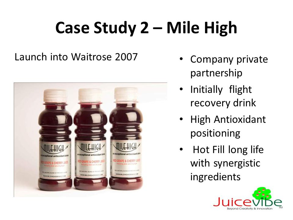 Case Study 2 – Mile High Launch into Waitrose 2007 Company private partnership Initially flight recovery drink High Antioxidant positioning Hot Fill long life with synergistic ingredients