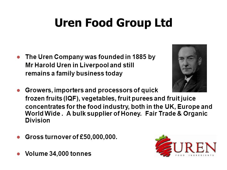 Uren Food Group Ltd The Uren Company was founded in 1885 by Mr Harold Uren in Liverpool and still remains a family business today Growers, importers and processors of quick frozen fruits (IQF), vegetables, fruit purees and fruit juice concentrates for the food industry, both in the UK, Europe and World Wide.