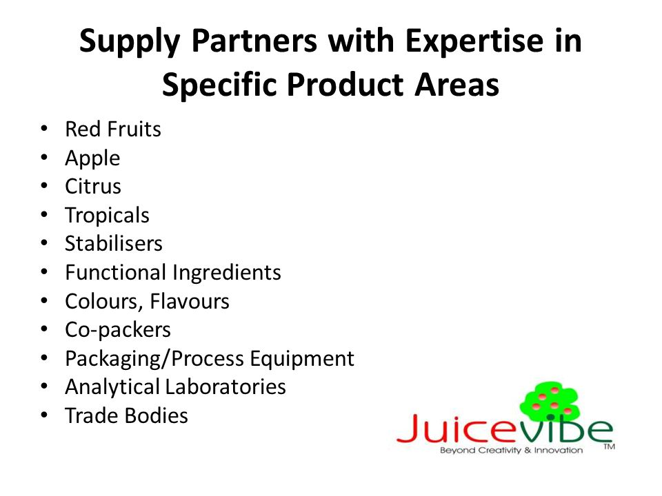 Supply Partners with Expertise in Specific Product Areas Red Fruits Apple Citrus Tropicals Stabilisers Functional Ingredients Colours, Flavours Co-packers Packaging/Process Equipment Analytical Laboratories Trade Bodies