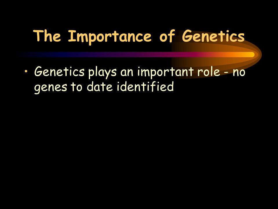 The Importance of Genetics Genetics plays an important role - no genes to date identified