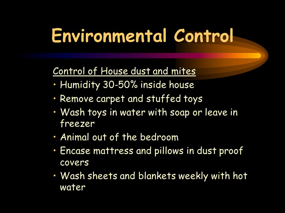 Environmental Control Control of House dust and mites Humidity 30-50% inside house Remove carpet and stuffed toys Wash toys in water with soap or leave in freezer Animal out of the bedroom Encase mattress and pillows in dust proof covers Wash sheets and blankets weekly with hot water