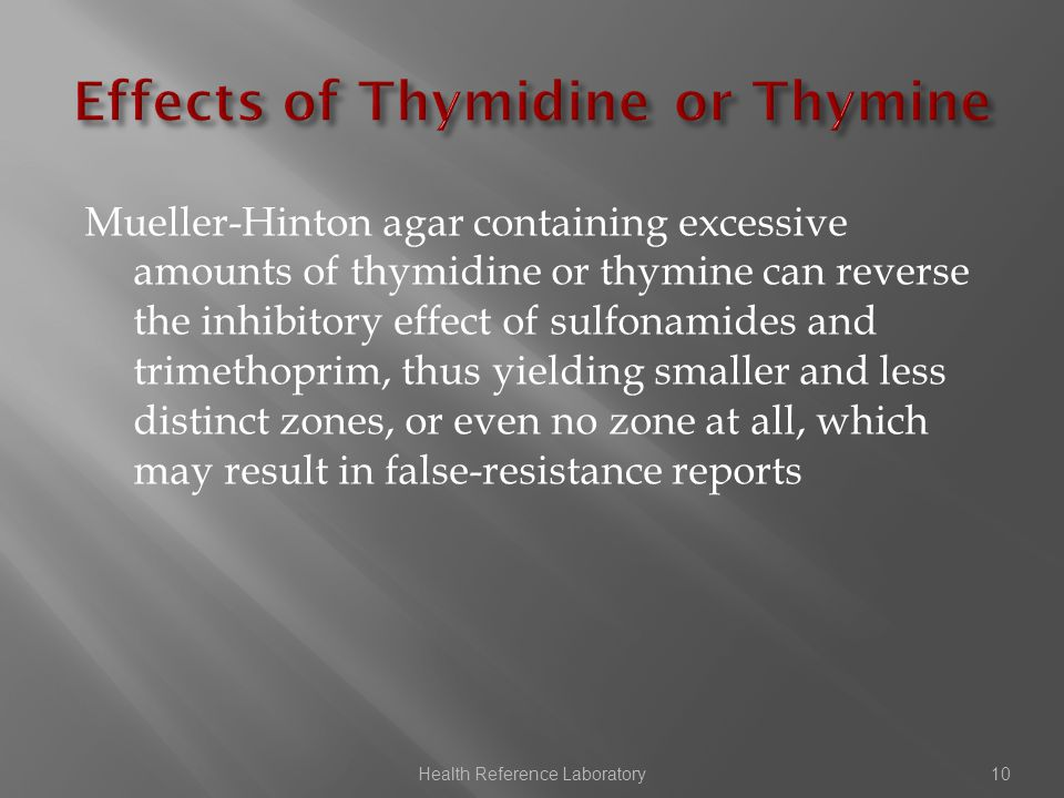 Mueller-Hinton agar containing excessive amounts of thymidine or thymine can reverse the inhibitory effect of sulfonamides and trimethoprim, thus yielding smaller and less distinct zones, or even no zone at all, which may result in false-resistance reports Health Reference Laboratory10