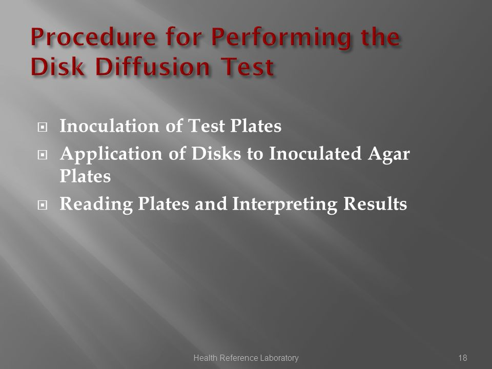  Inoculation of Test Plates  Application of Disks to Inoculated Agar Plates  Reading Plates and Interpreting Results Health Reference Laboratory18