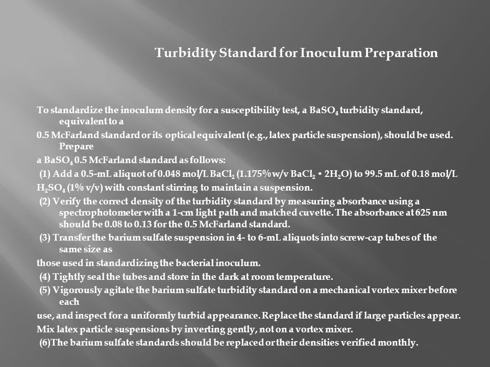 Turbidity Standard for Inoculum Preparation To standardize the inoculum density for a susceptibility test, a BaSO 4 turbidity standard, equivalent to a 0.5 McFarland standard or its optical equivalent (e.g., latex particle suspension), should be used.