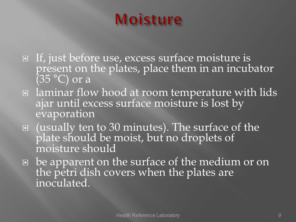  If, just before use, excess surface moisture is present on the plates, place them in an incubator (35 °C) or a  laminar flow hood at room temperature with lids ajar until excess surface moisture is lost by evaporation  (usually ten to 30 minutes).