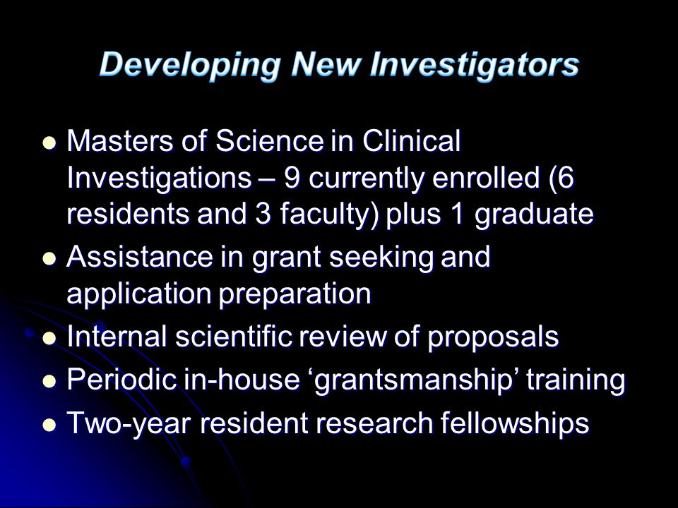 Masters of Science in Clinical Investigations – 9 currently enrolled (6 residents and 3 faculty) plus 1 graduate Masters of Science in Clinical Investigations – 9 currently enrolled (6 residents and 3 faculty) plus 1 graduate Assistance in grant seeking and application preparation Assistance in grant seeking and application preparation Internal scientific review of proposals Internal scientific review of proposals Periodic in-house 'grantsmanship' training Periodic in-house 'grantsmanship' training Two-year resident research fellowships Two-year resident research fellowships