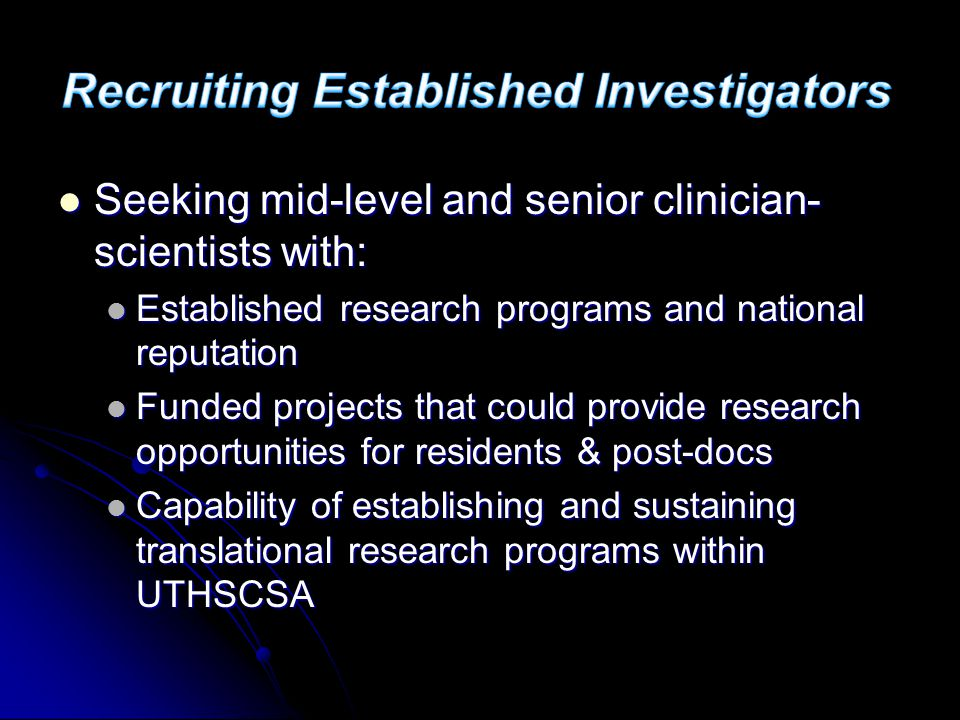 Seeking mid-level and senior clinician- scientists with: Seeking mid-level and senior clinician- scientists with: Established research programs and national reputation Established research programs and national reputation Funded projects that could provide research opportunities for residents & post-docs Funded projects that could provide research opportunities for residents & post-docs Capability of establishing and sustaining translational research programs within UTHSCSA Capability of establishing and sustaining translational research programs within UTHSCSA