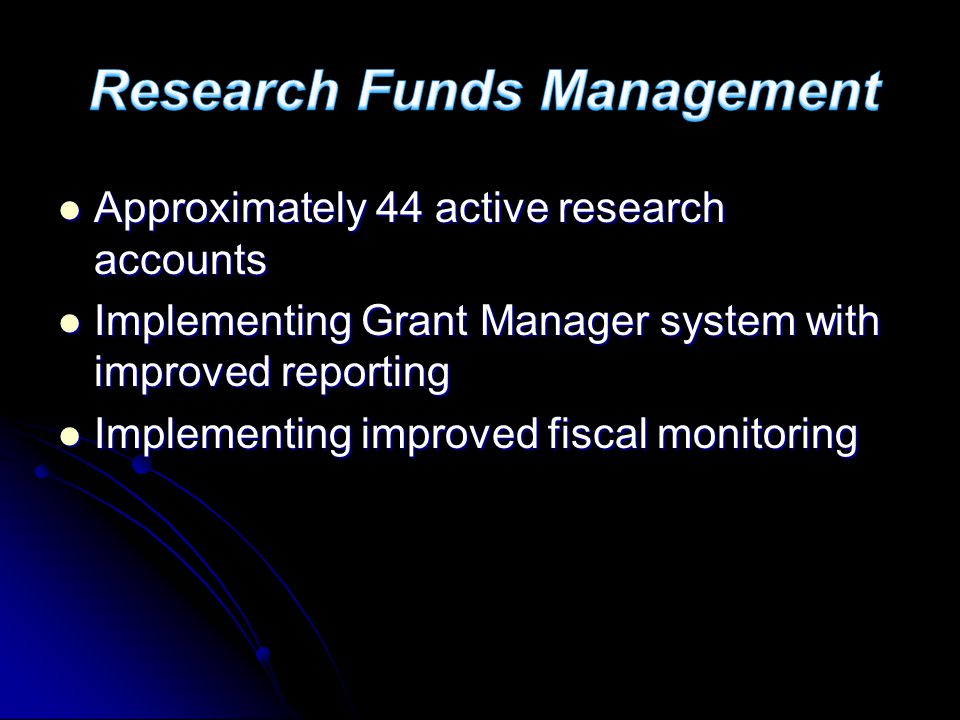 Approximately 44 active research accounts Approximately 44 active research accounts Implementing Grant Manager system with improved reporting Implementing Grant Manager system with improved reporting Implementing improved fiscal monitoring Implementing improved fiscal monitoring
