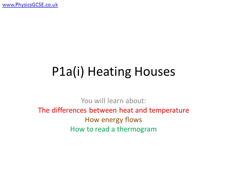 P1a(i) Heating Houses You will learn about: The differences between heat and temperature How energy flows How to read a thermogram www.PhysicsGCSE.co.