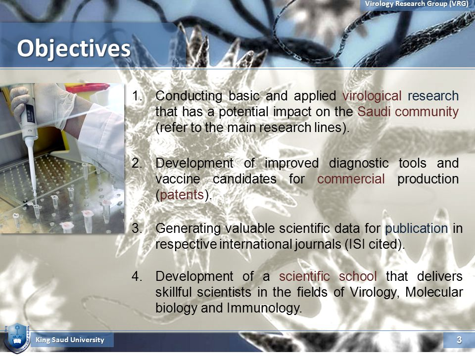 3 Virology Research Group (VRG) ObjectivesObjectives King Saud University 1.Conducting basic and applied virological research that has a potential impact on the Saudi community (refer to the main research lines).