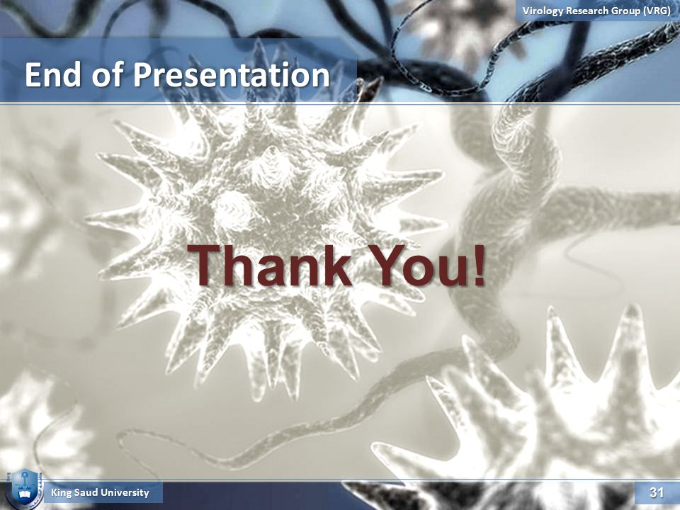 4/23/201531 31 Virology Research Group (VRG) End of Presentation King Saud University Thank You!