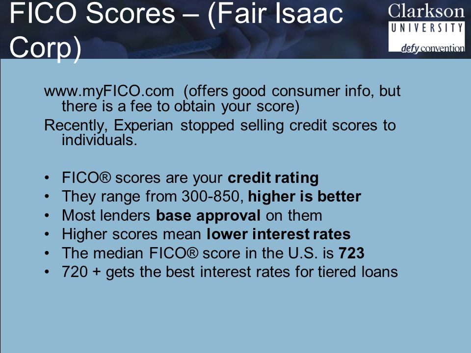 FICO Scores – (Fair Isaac Corp) www.myFICO.com (offers good consumer info, but there is a fee to obtain your score) Recently, Experian stopped selling credit scores to individuals.