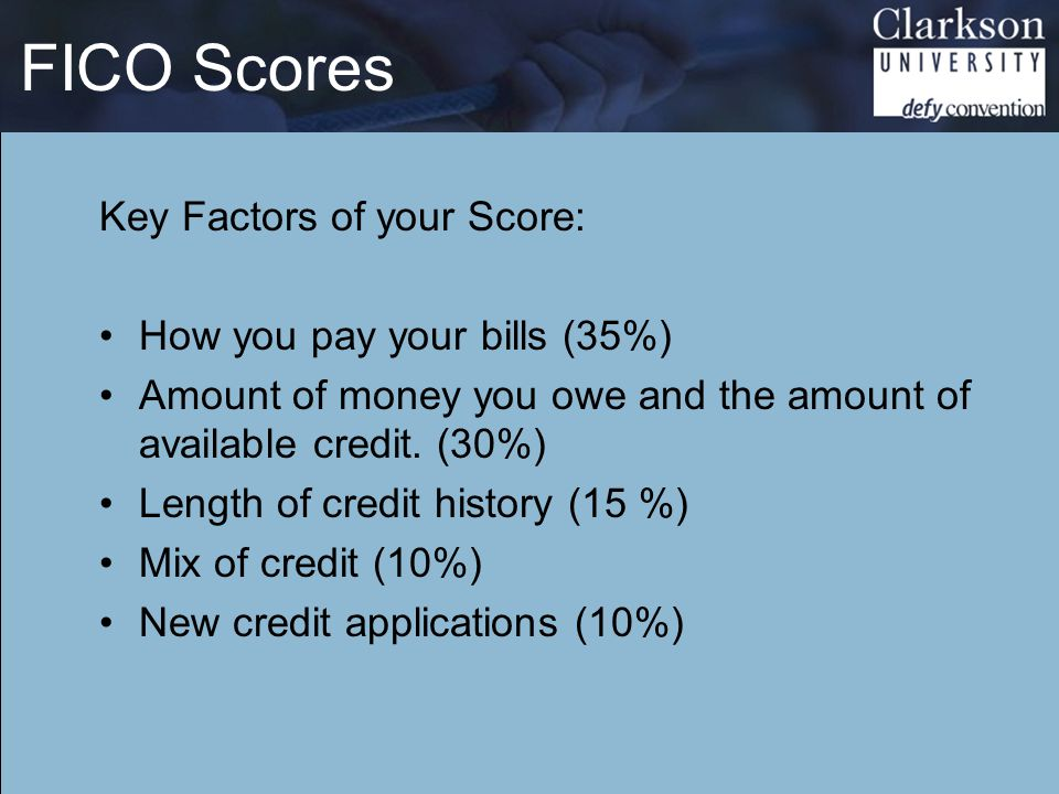 FICO Scores Key Factors of your Score: How you pay your bills (35%) Amount of money you owe and the amount of available credit.