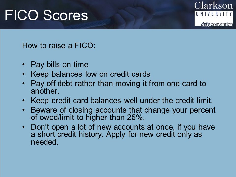 FICO Scores How to raise a FICO: Pay bills on time Keep balances low on credit cards Pay off debt rather than moving it from one card to another. Keep