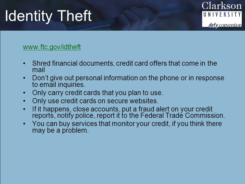Identity Theft www.ftc.gov/idtheft Shred financial documents, credit card offers that come in the mail Don't give out personal information on the phon