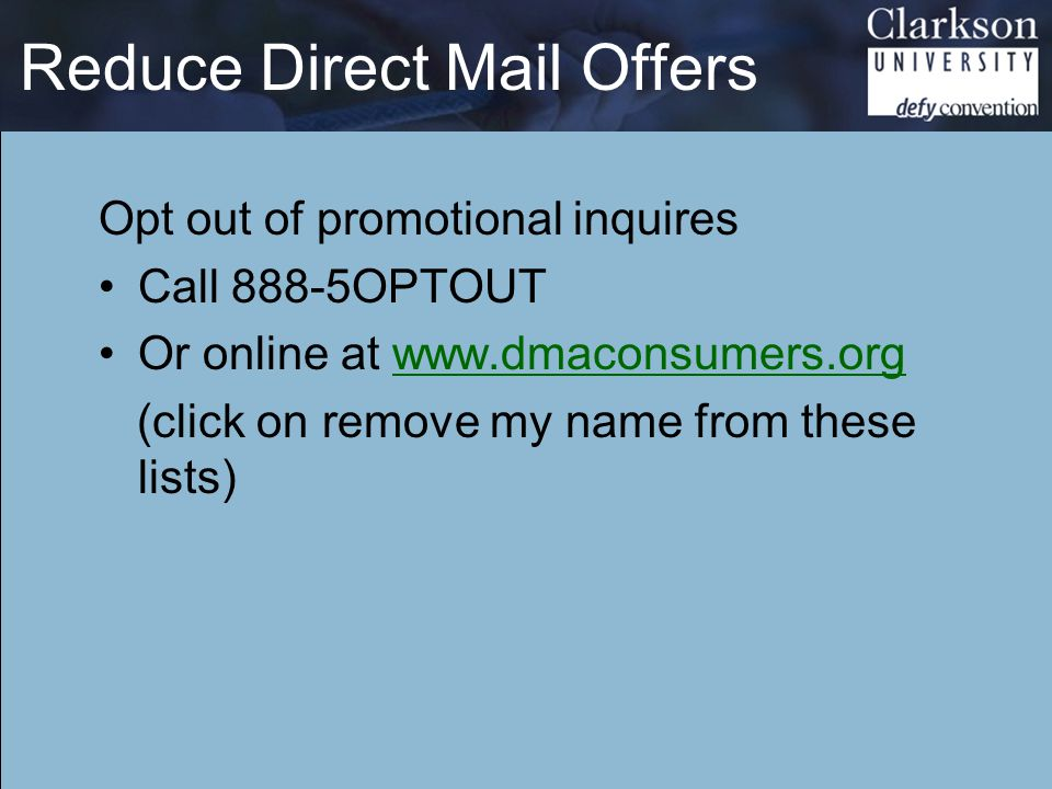 Reduce Direct Mail Offers Opt out of promotional inquires Call 888-5OPTOUT Or online at www.dmaconsumers.orgwww.dmaconsumers.org (click on remove my name from these lists)