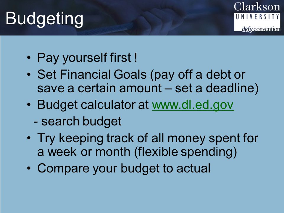Budgeting Pay yourself first ! Set Financial Goals (pay off a debt or save a certain amount – set a deadline) Budget calculator at www.dl.ed.gov - sea