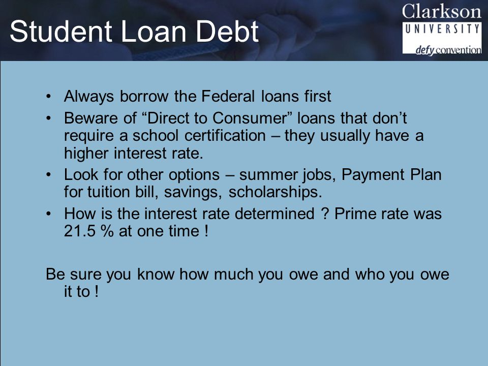 Student Loan Debt Always borrow the Federal loans first Beware of Direct to Consumer loans that don't require a school certification – they usually have a higher interest rate.