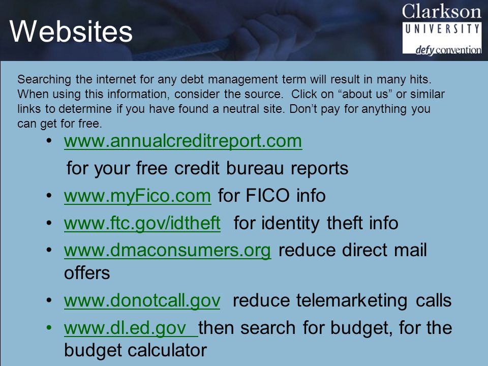 Websites www.annualcreditreport.com for your free credit bureau reports www.myFico.com for FICO infowww.myFico.com www.ftc.gov/idtheft for identity theft infowww.ftc.gov/idtheft www.dmaconsumers.org reduce direct mail offerswww.dmaconsumers.org www.donotcall.gov reduce telemarketing callswww.donotcall.gov www.dl.ed.gov then search for budget, for the budget calculatorwww.dl.ed.gov Searching the internet for any debt management term will result in many hits.