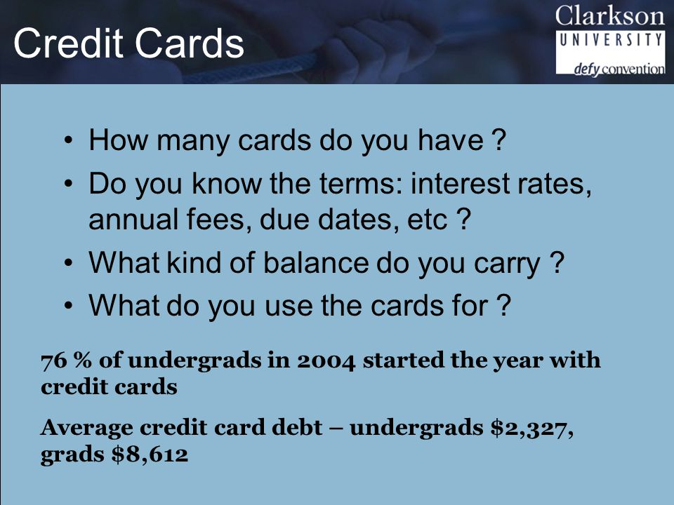 Credit Cards How many cards do you have ? Do you know the terms: interest rates, annual fees, due dates, etc ? What kind of balance do you carry ? Wha