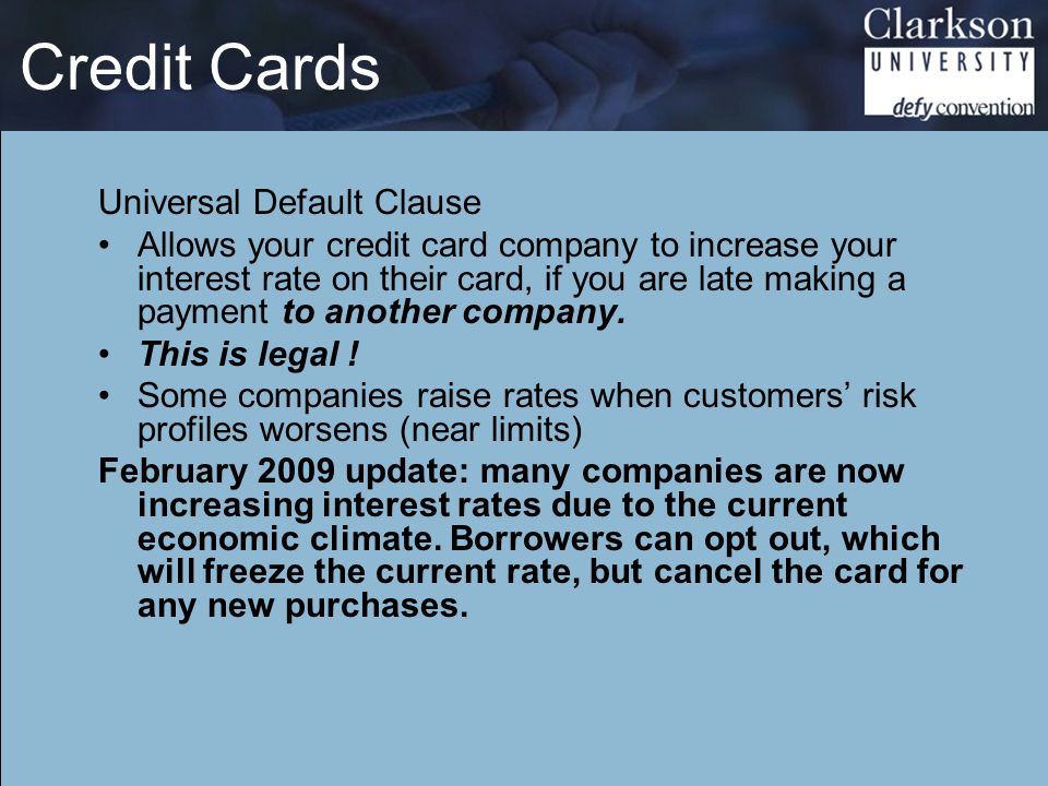 Credit Cards Universal Default Clause Allows your credit card company to increase your interest rate on their card, if you are late making a payment to another company.