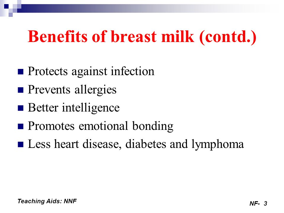 NF-3 Teaching Aids: NNF Benefits of breast milk (contd.) Protects against infection Prevents allergies Better intelligence Promotes emotional bonding Less heart disease, diabetes and lymphoma