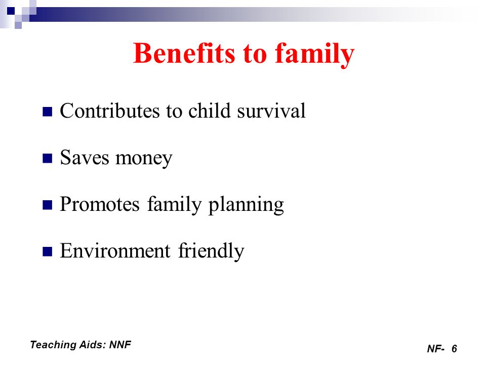 NF-6 Teaching Aids: NNF Benefits to family Contributes to child survival Saves money Promotes family planning Environment friendly