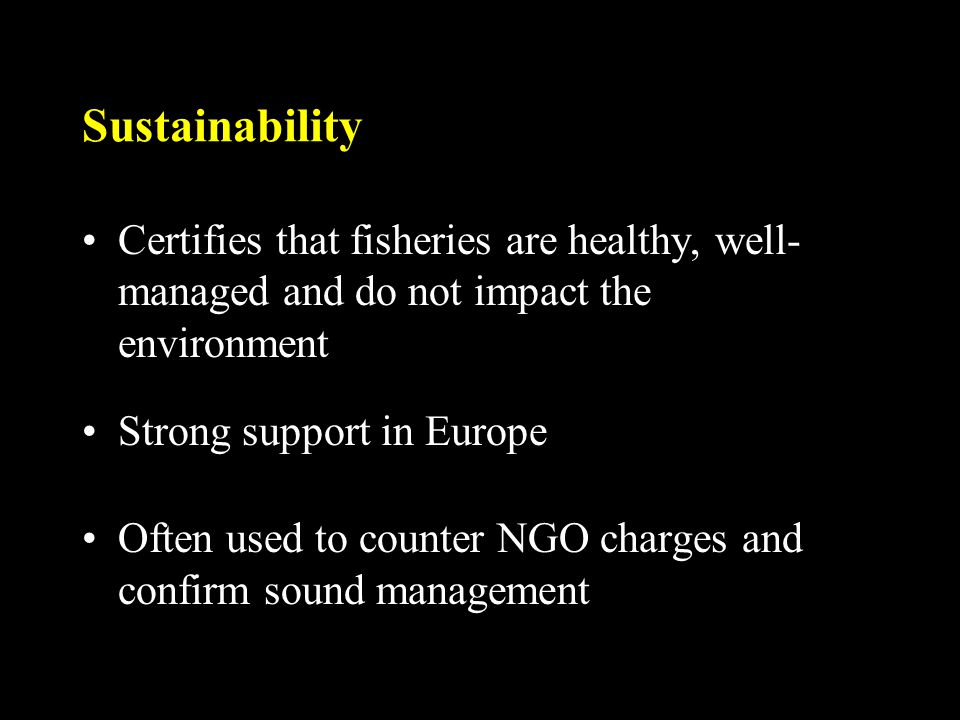 Sustainability Certifies that fisheries are healthy, well- managed and do not impact the environment Strong support in Europe Often used to counter NGO charges and confirm sound management