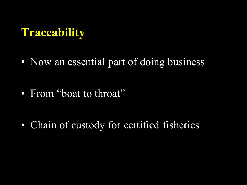 Traceability Now an essential part of doing business From boat to throat Chain of custody for certified fisheries