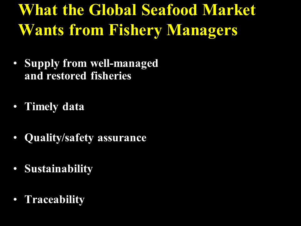 What the Global Seafood Market Wants from Fishery Managers Supply from well-managed and restored fisheries Timely data Quality/safety assurance Sustainability Traceability
