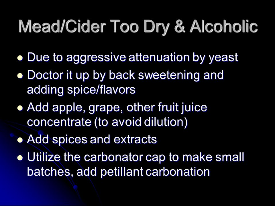 Mead/Cider Too Dry & Alcoholic Due to aggressive attenuation by yeast Due to aggressive attenuation by yeast Doctor it up by back sweetening and adding spice/flavors Doctor it up by back sweetening and adding spice/flavors Add apple, grape, other fruit juice concentrate (to avoid dilution) Add apple, grape, other fruit juice concentrate (to avoid dilution) Add spices and extracts Add spices and extracts Utilize the carbonator cap to make small batches, add petillant carbonation Utilize the carbonator cap to make small batches, add petillant carbonation