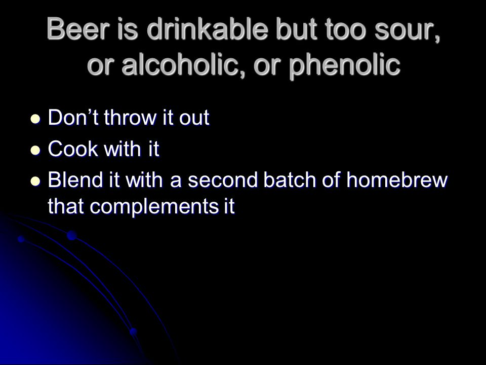 Beer is drinkable but too sour, or alcoholic, or phenolic Don't throw it out Don't throw it out Cook with it Cook with it Blend it with a second batch of homebrew that complements it Blend it with a second batch of homebrew that complements it