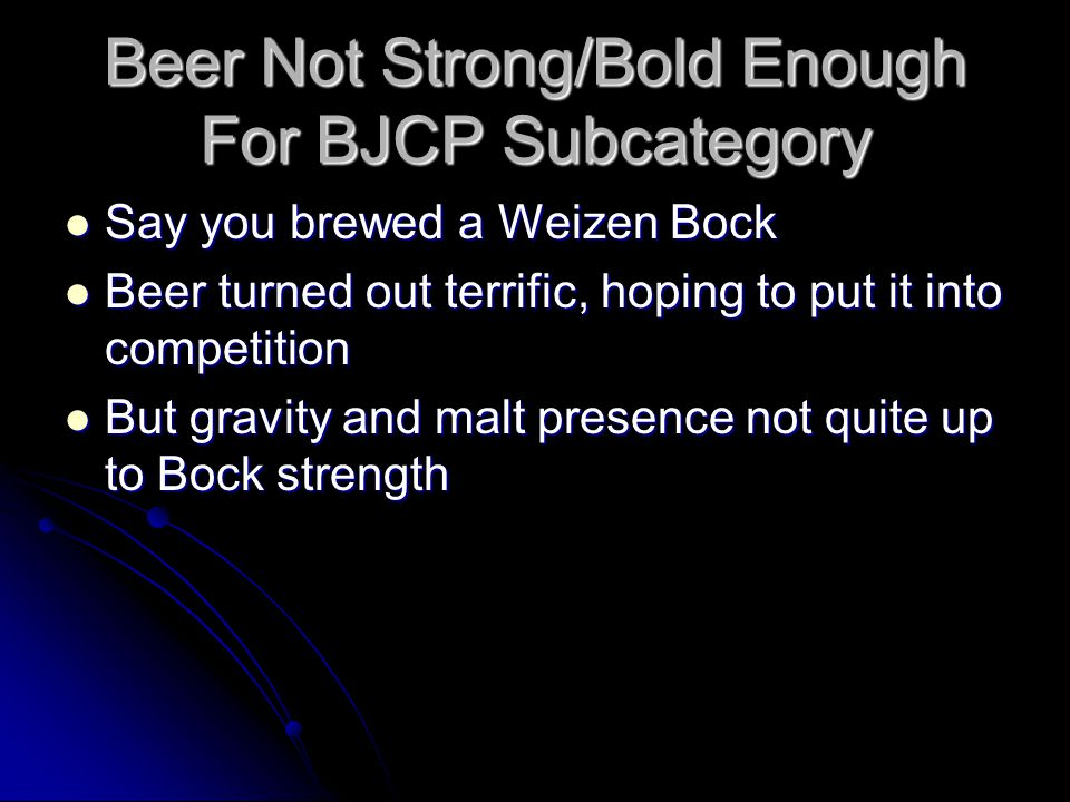Beer Not Strong/Bold Enough For BJCP Subcategory Say you brewed a Weizen Bock Say you brewed a Weizen Bock Beer turned out terrific, hoping to put it into competition Beer turned out terrific, hoping to put it into competition But gravity and malt presence not quite up to Bock strength But gravity and malt presence not quite up to Bock strength