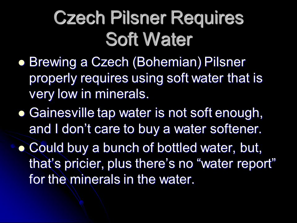 Czech Pilsner Requires Soft Water Brewing a Czech (Bohemian) Pilsner properly requires using soft water that is very low in minerals. Brewing a Czech