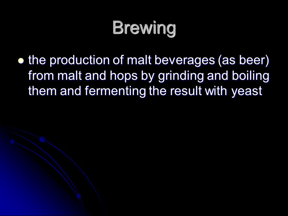 Brewing the production of malt beverages (as beer) from malt and hops by grinding and boiling them and fermenting the result with yeast the production of malt beverages (as beer) from malt and hops by grinding and boiling them and fermenting the result with yeast